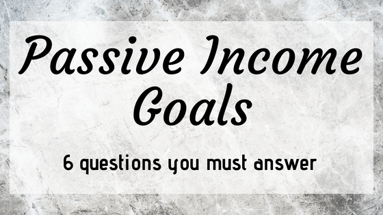 Passive Income Goals – Six Questions You Must Answer