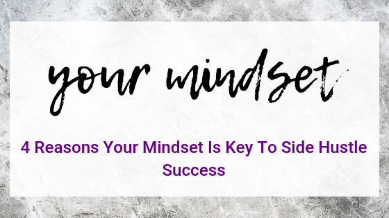 4 Reasons Your Mindset Is Key To Side Hustle Success
