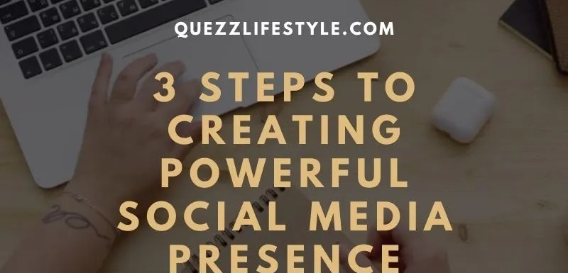 3 Steps To Creating Powerful Social Media Presence