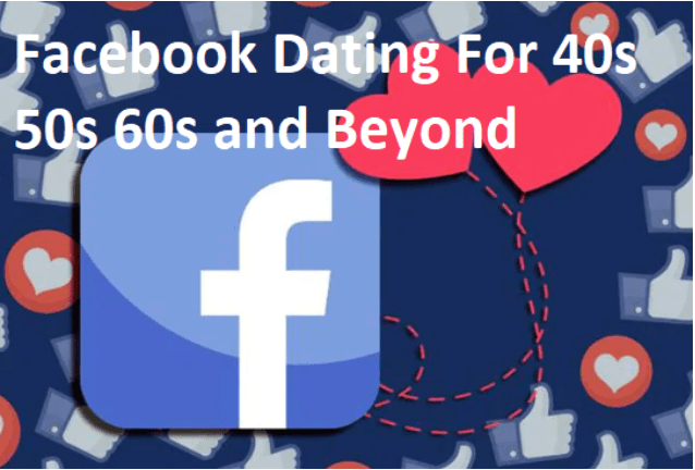 Facebook Dating For 40s 50s 60s and Beyond – For all in USA, UK, Australia