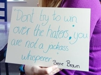 Don't try to win over the haters you are not a jackass whisperer Brene Brown