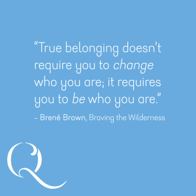 True belonging doesn't require you to change who you are; it requires you to be who you are - Brené Brown, Braving the Wilderness