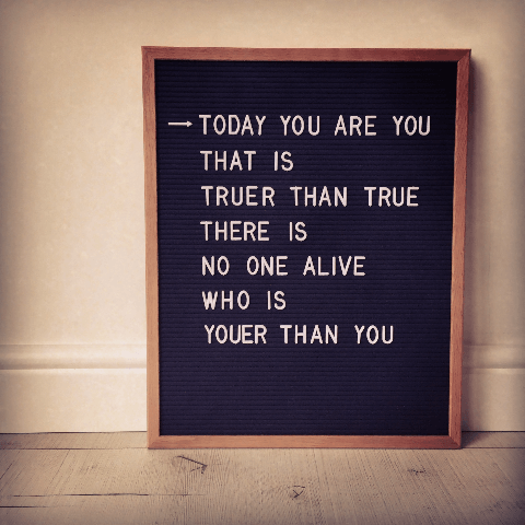 Today you are you that is truer than true there is no one alive who is youer than you