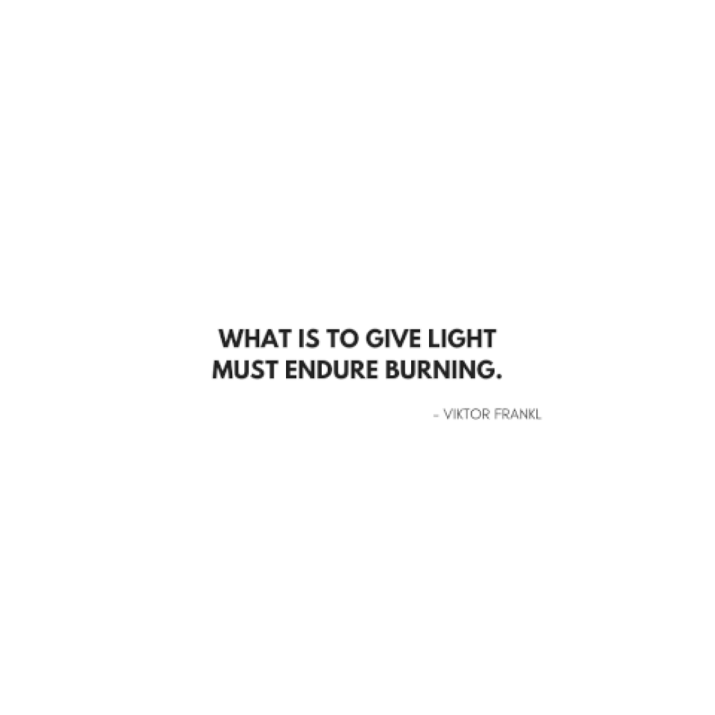 What is to give light must endure burning