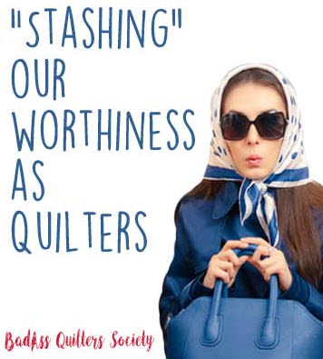 stashing-our-worthiness-as-quilters