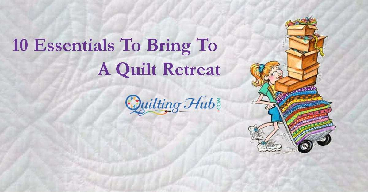10 Essentials To Bring To A Quilt Retreat