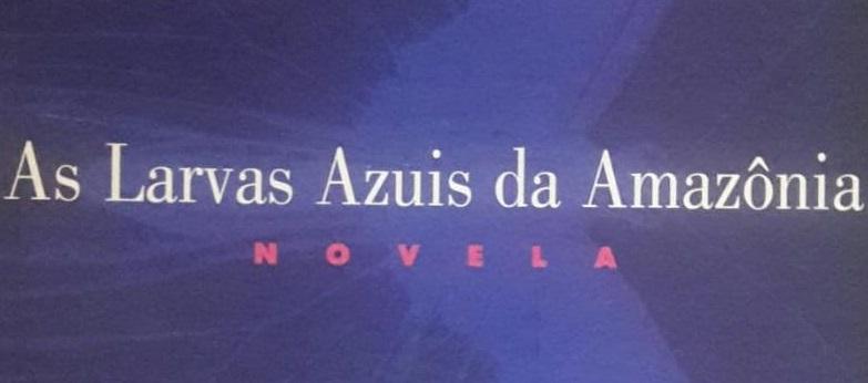 Resenha | As Larvas Azuis da Amazônia, de Edgard Telles Ribeiro