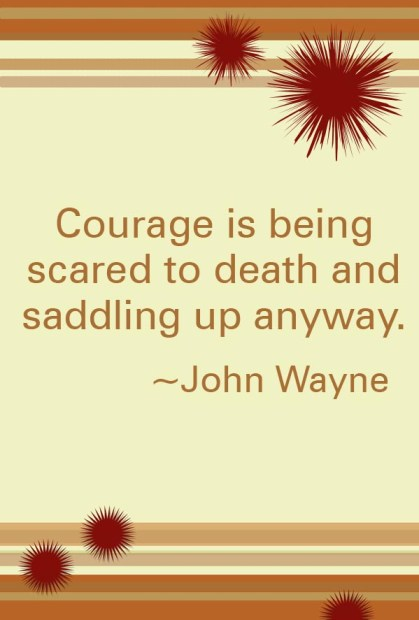 courage is being scared to death and saddling up anyway
