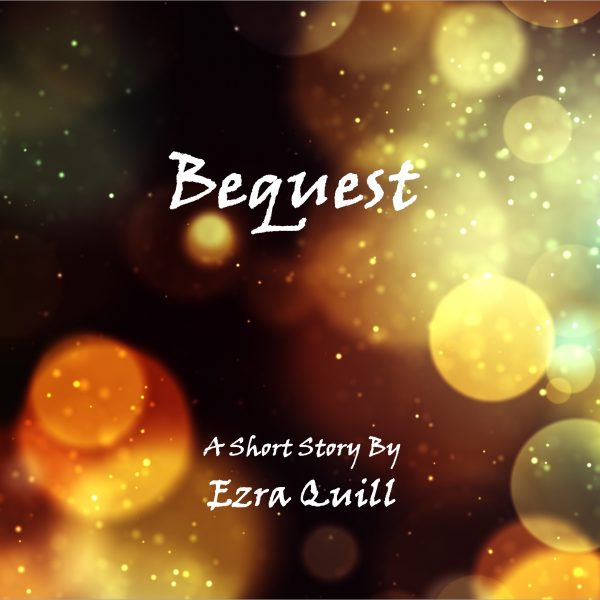 Bequest A Short Story by Ezra Quill