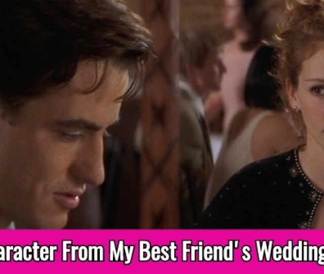 My Best Friends Wedding Is One Of Those Films That Anyone Can Watch A Hundred Times And Never Tire Of But Do You Know Which Character From This Funny