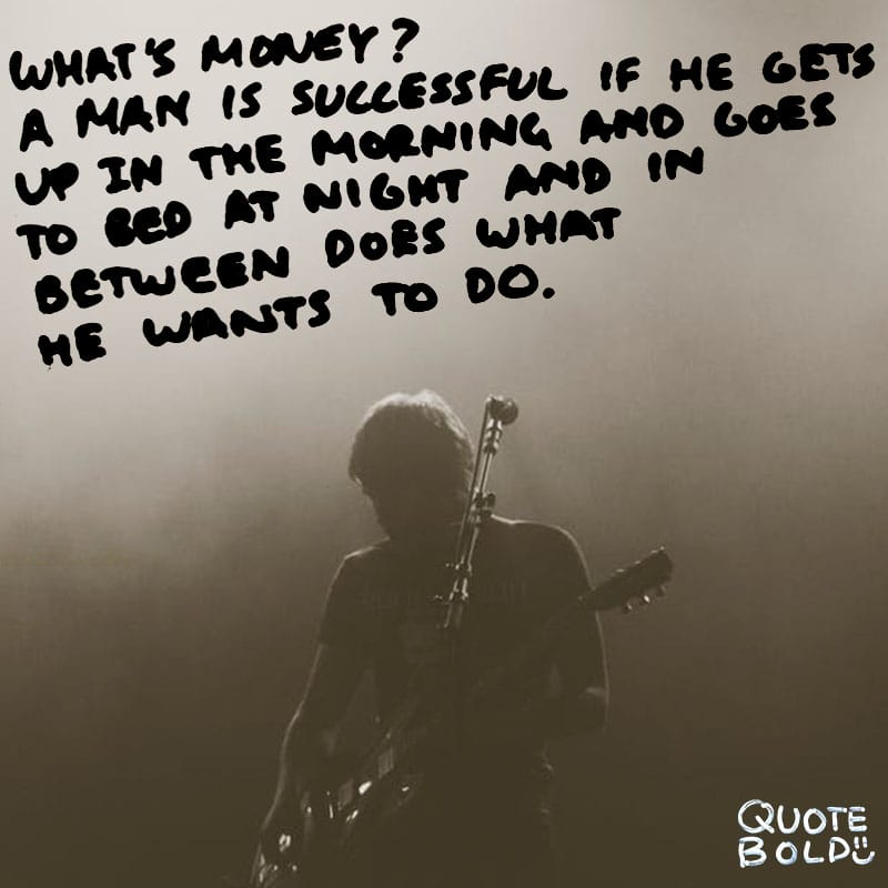 "quote ""What's money? A man is a success if he gets up in the morning and goes to bed at night and in between does what he wants to do.""- Bob Dylan"