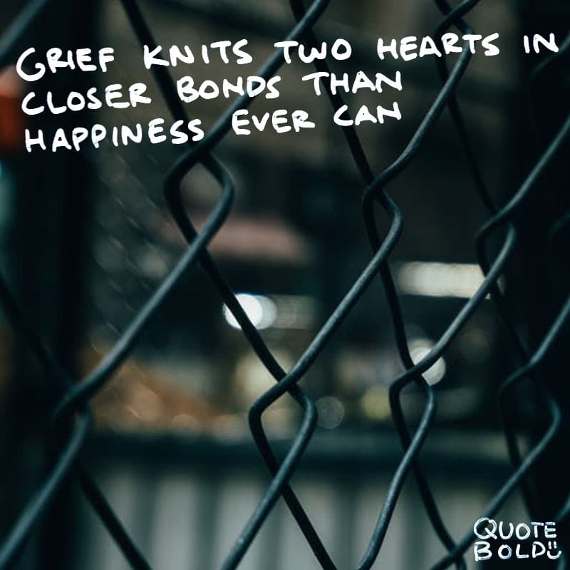 "quote ""Grief knits two hearts in closer bonds than happiness ever can; and common sufferings are far stronger links than common joys."" - Alphonse de Lamartine"