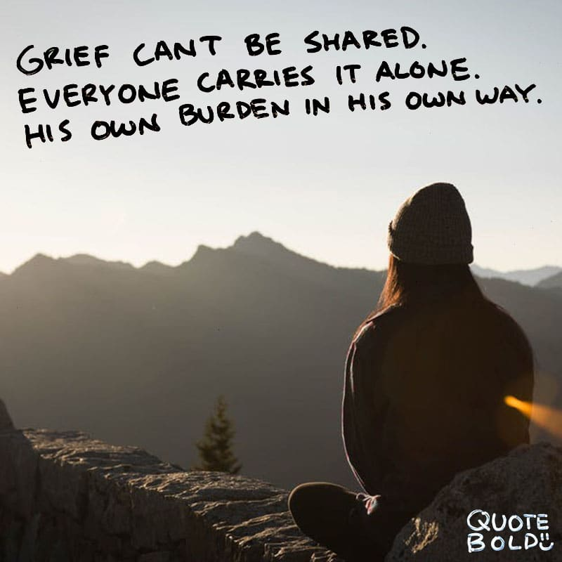 "quote ""Grief can't be shared. Everyone carries it alone. His own burden in his own way."" - Anne Morrow Lindbergh"