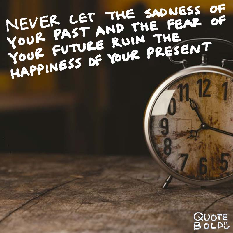 "quote ""Never let the sadness of your past and the fear of your future ruin the happiness of your present."" - unknown"