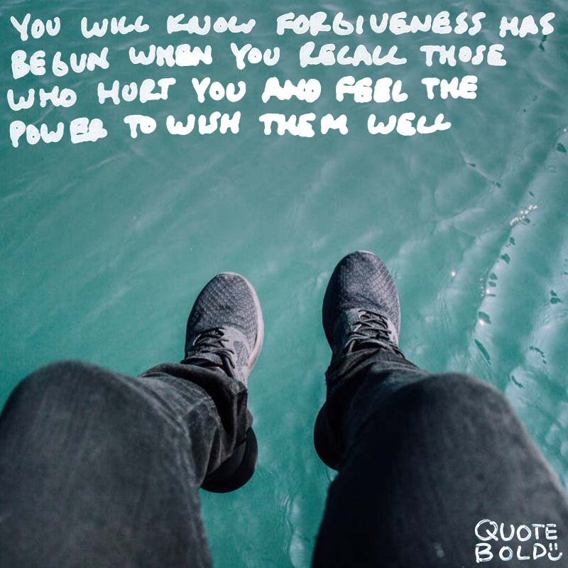 "quote ""You will know that forgiveness has begun when you recall those who hurt you and feel the power to wish them well."" - Lewis B. Smedes"