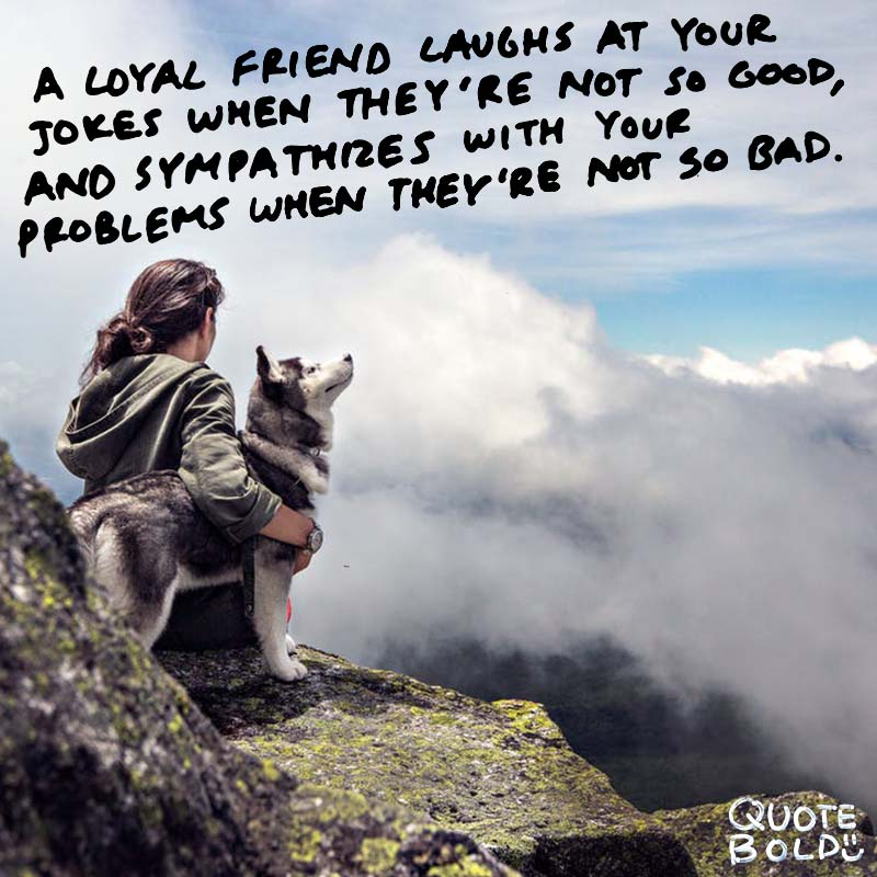 "quote ""A loyal friend laughs at your jokes when they're not so good, and sympathizes with your problems when they're not so bad."" – Arnold H. Glasgow"