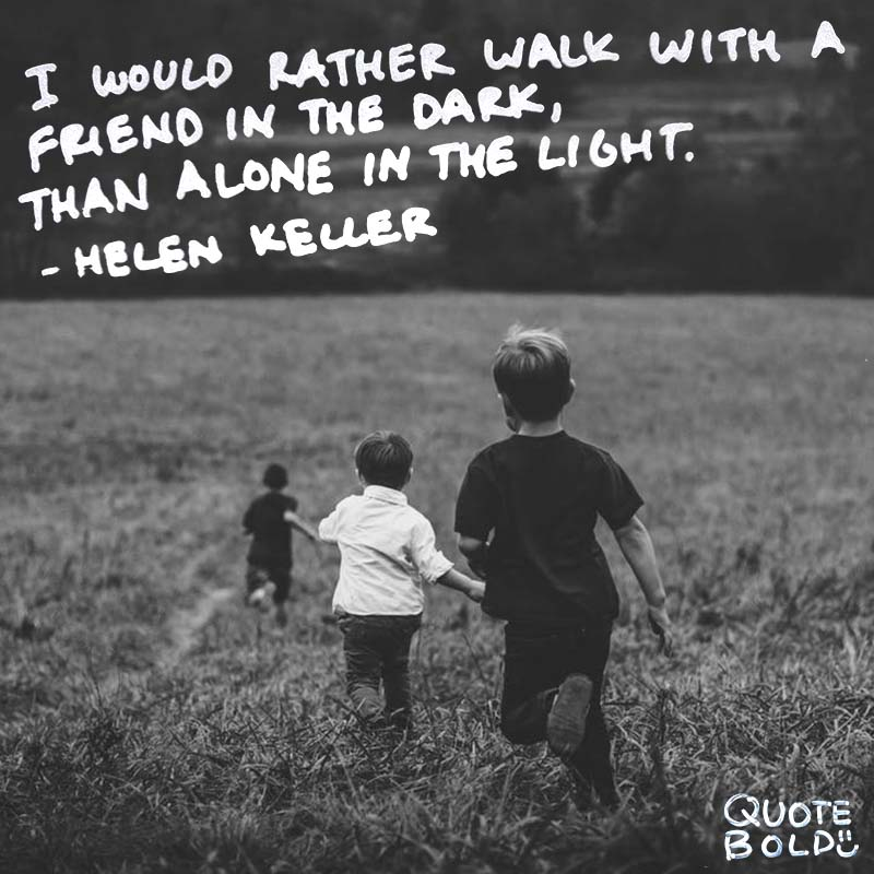 "hold you down quotes - ""I would rather walk with a friend in the dark, than alone in the light."" ― Helen Keller"