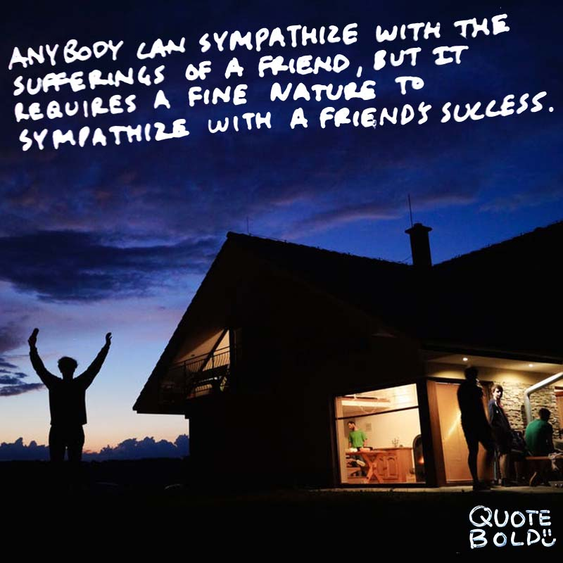 "quote ""Anybody can sympathize with the sufferings of a friend, but it requires a very fine nature to sympathize with a friend's success."" – Oscar Wilde"