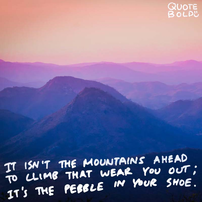 "focus on yourself quotes Muhammad Ali. ""It isn't the mountains ahead to climb that wear you out; it's the pebble in your shoe."""