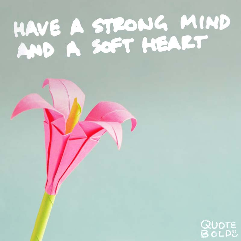 "quotes being strong - Anthony J DAngelo ""Have a strong mind and a soft heart."""