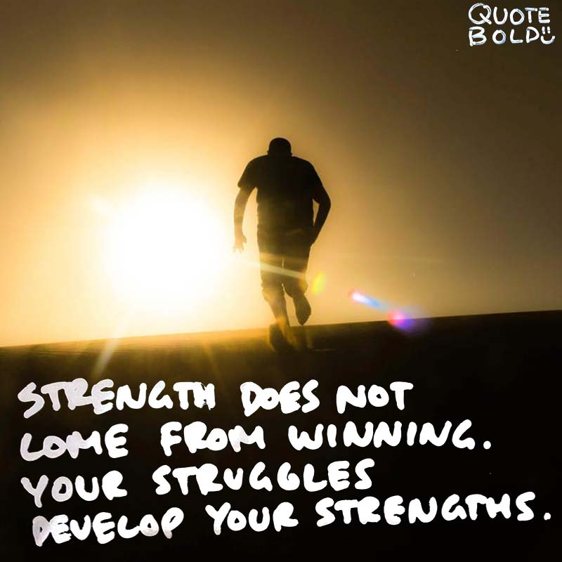 "quotes being strong - Arnold Schwarzenegger ""Strength does not come from winning. Your struggles develop your strengths. When you go through hardships and decide not to surrender, that is strength."""
