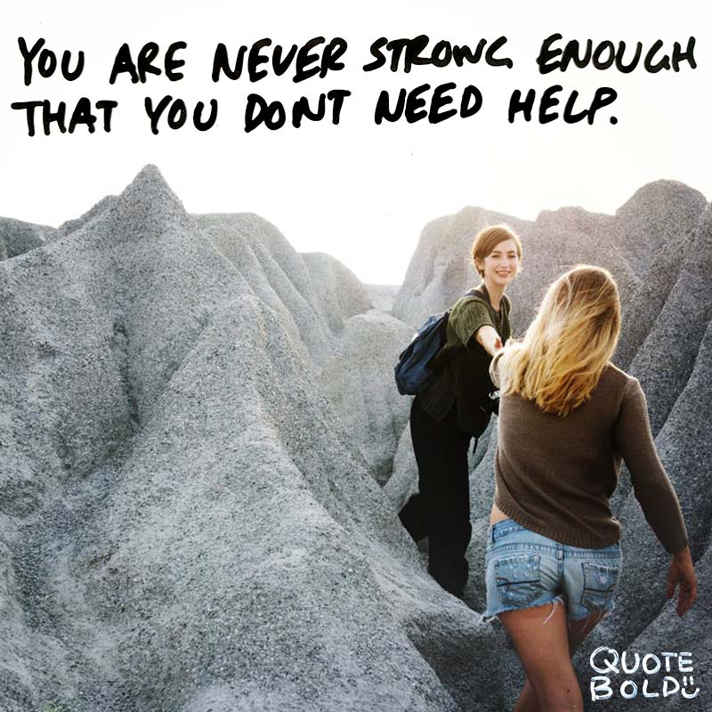 "quotes being strong - Cesar Chavez ""You are never strong enough that you don't need help."""