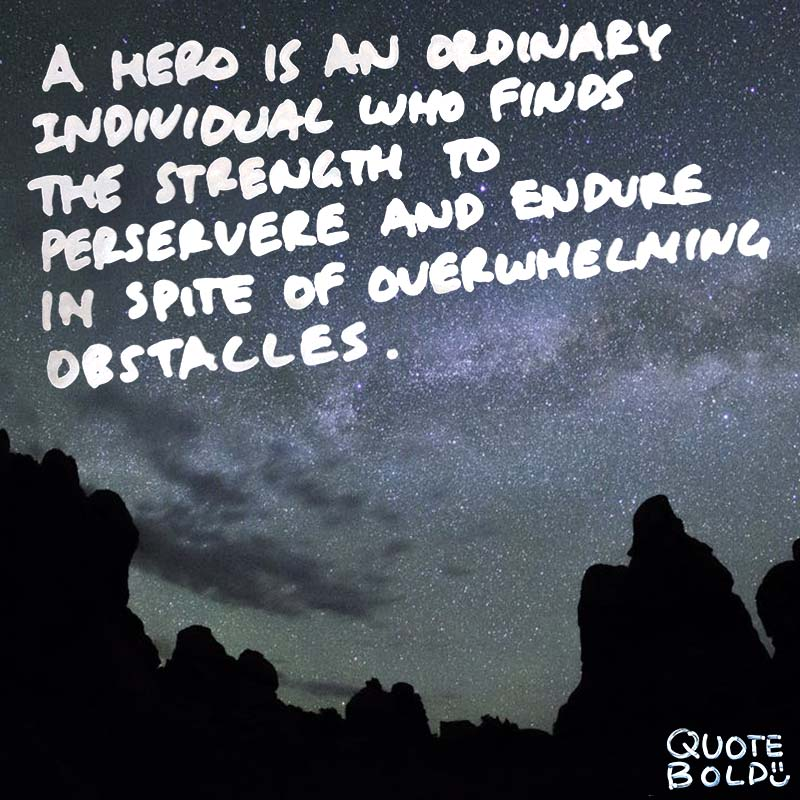 "quotes being strong - Christopher Reeve ""A hero is an ordinary individual who finds the strength to persevere and endure in spite of overwhelming obstacles."""