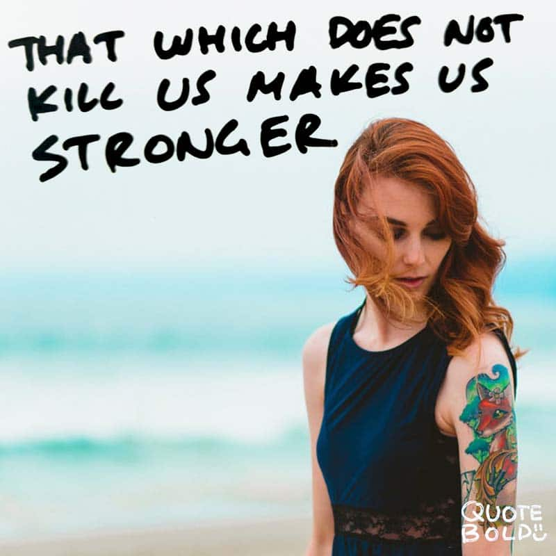 "quotes being strong - Friedrich Nietzsche ""That which does not kill us makes us stronger."""