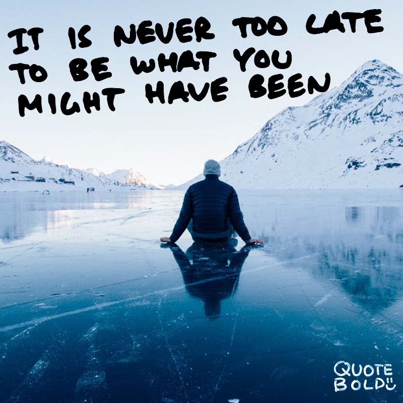 "quotes being strong - George Eliot ""It is never too late to be what you might have been."""