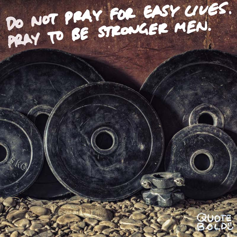 "quotes being strong - John F Kennedy ""Do not pray for easy lives. Pray to be stronger men."""
