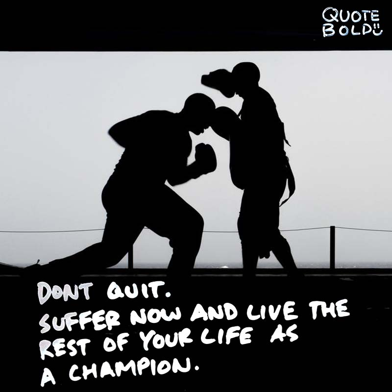 "quotes being strong Muhammad Ali ""Don't quit. Suffer now and live the rest of your life as a champion."""