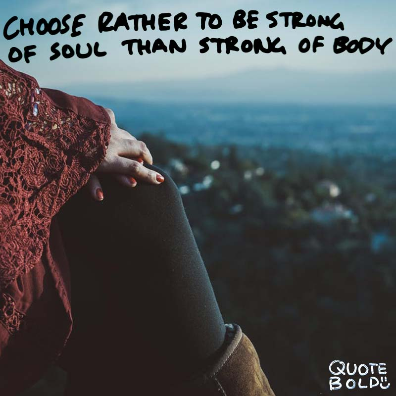 "quotes being strong - Pythagoras ""Choose rather to be strong of soul than strong of body."""