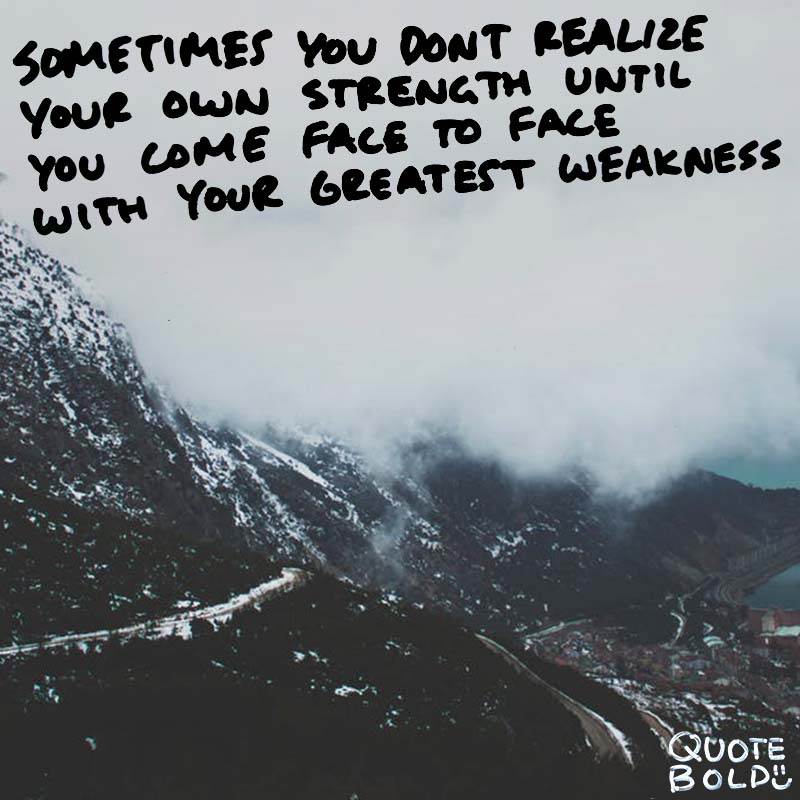"quotes being strong - Susan Gale ""Sometimes you don't realize your own strength until you come face to face with your greatest weakness."""