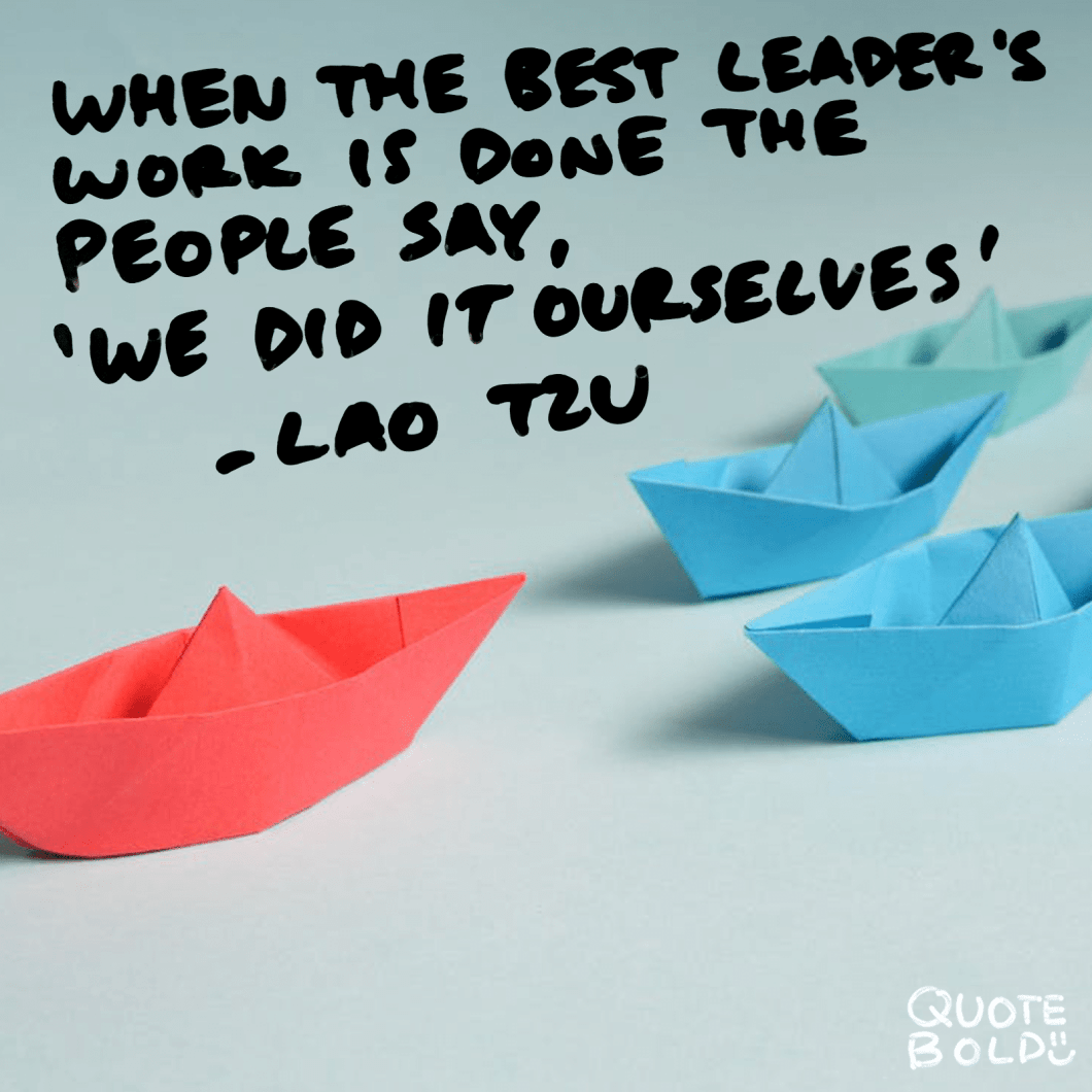 "Inspirational Quotes Work Lao Tzu ""When the best leader's work is done the people say, 'We did it ourselves.'"""
