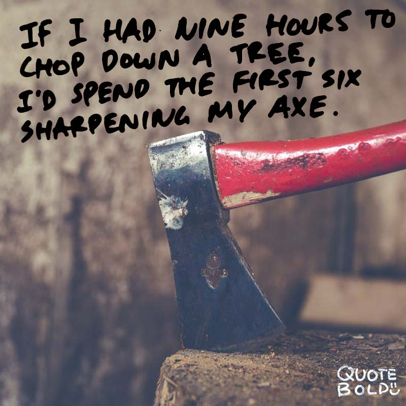 "quote ""If I had nine hours to chop down a tree, I'd spend the first six sharpening my axe."" - Abraham Lincoln"