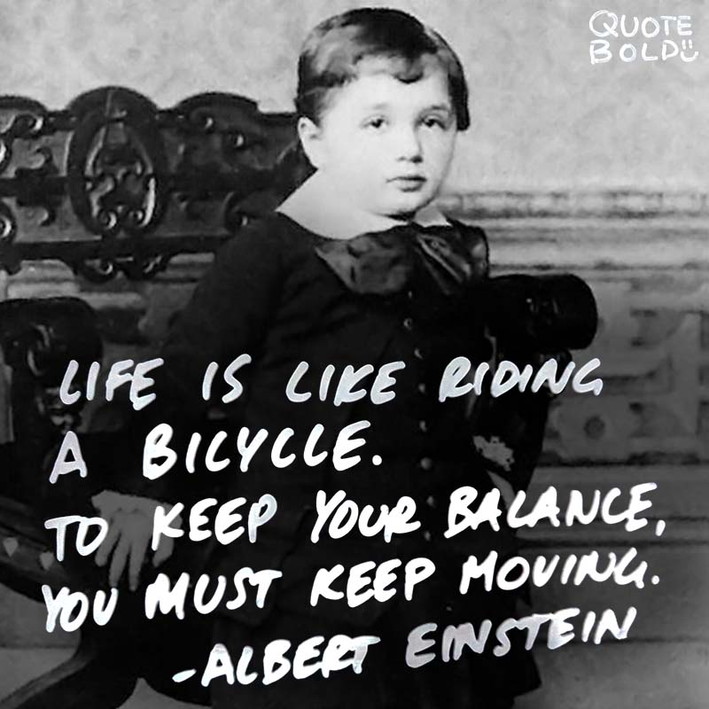 """life quotes - Albert Einstein """"Life is like riding a bicycle. To keep your balance, you must keep moving."""""""