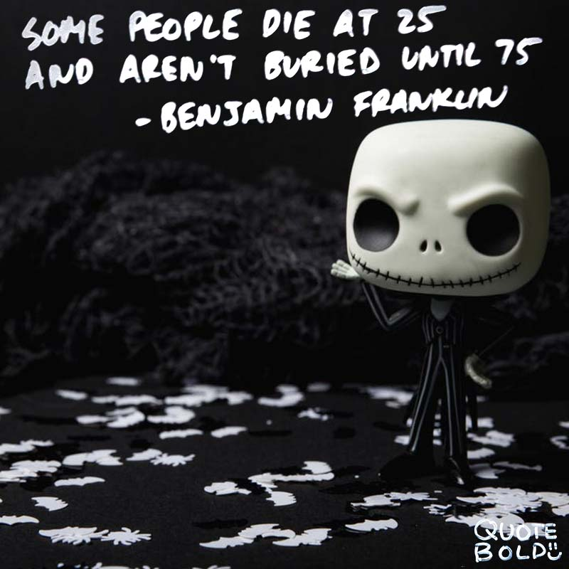 """life quotes - Benjamin Franklin """"Some people die at 25 and aren't buried until 75."""""""