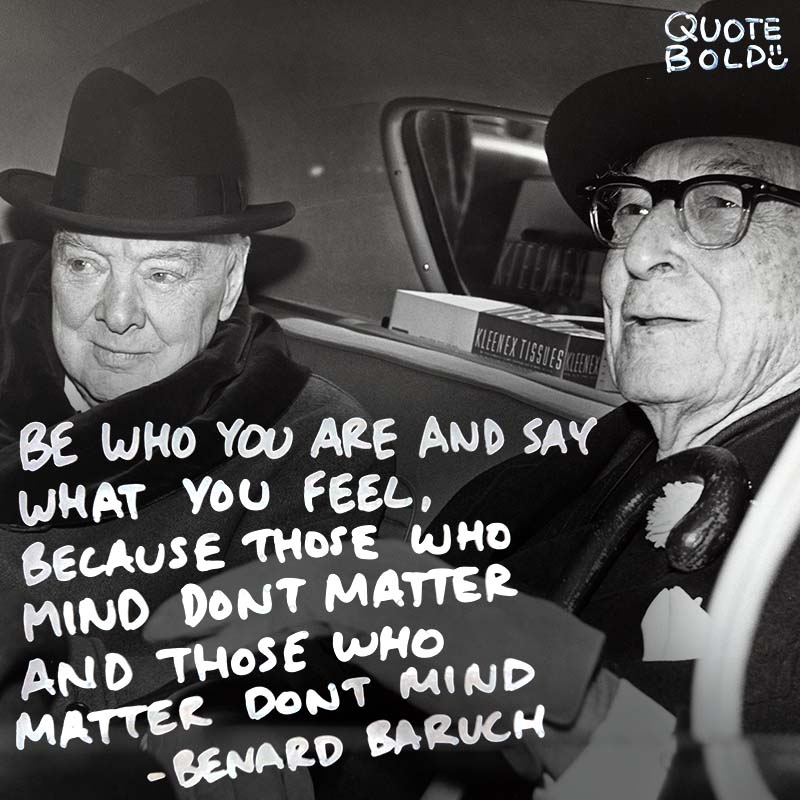 """life quotes - Bernard Baruch """"Be who you are and say what you feel, because those who mind don't matter, and those who matter don't mind."""""""