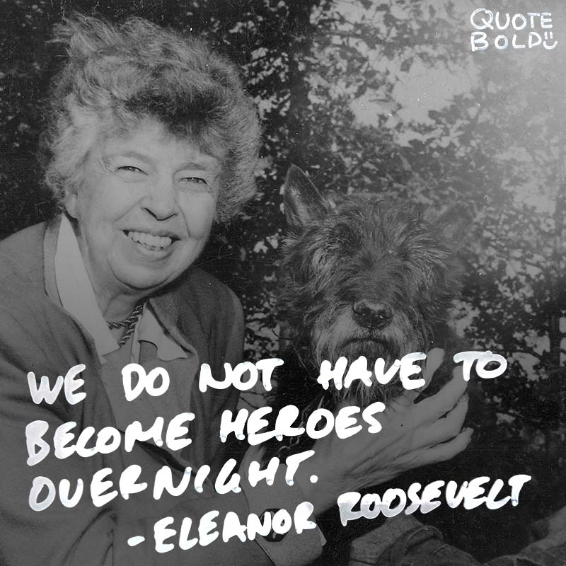 """quotes about life - Eleanor Roosevelt """"We do not have to become heroes overnight. Just a step at a time, meeting each thing that comes up, seeing it as not as dreadful as it appears, discovering that we have the strength to stare it down."""""""