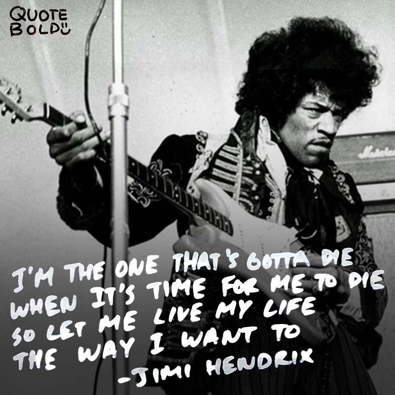 """life quotes - Jimi Hendrix """"I'm the one that's got to die when it's time for me to die, so let me live my life the way I want to."""""""