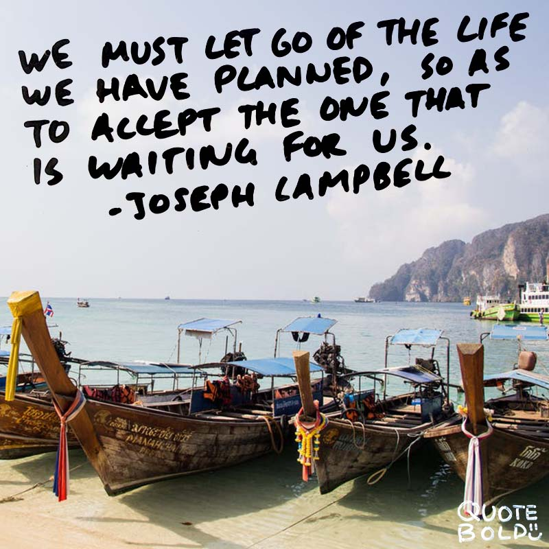 """life quotes - joseph campbell """"We must let go of the life we have planned, so as to accept the one that is waiting for us."""""""