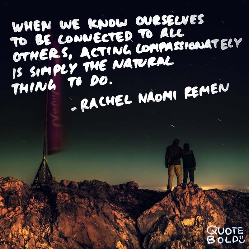 """kindness quotes - Rachel Naomi Remen """"When we know ourselves to be connected to all others, acting compassionately is simply the natural thing to do."""""""