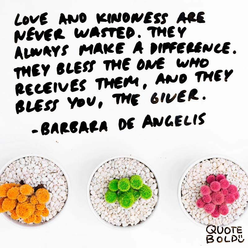"""""""Love and kindness are never wasted. They always make a difference. They bless the one who receives them, and they bless you, the giver."""" quotes - barbara de angelis"""