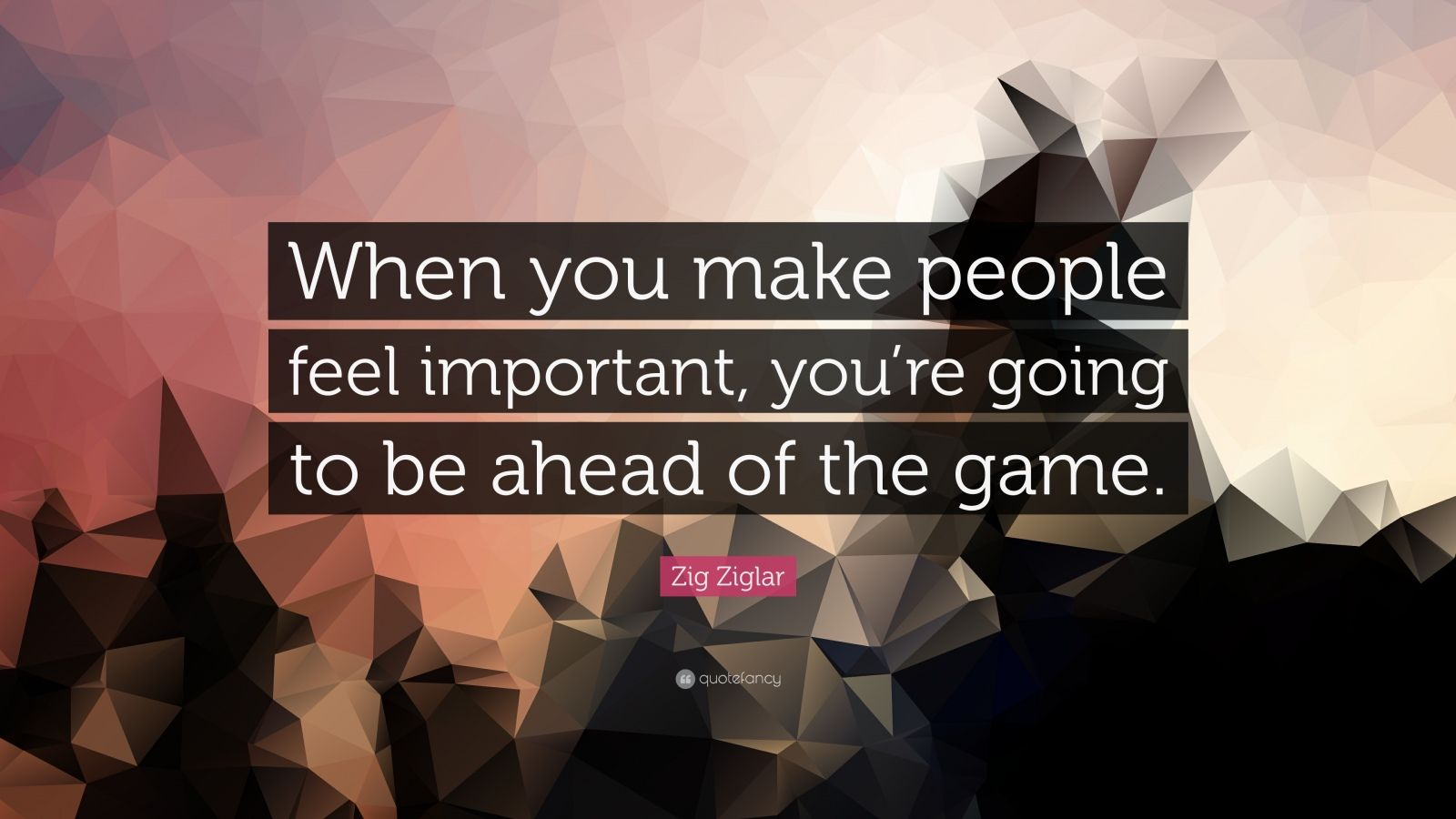 Zig Ziglar Quote When You Make People Feel Important You Re Going To Be Ahead Of The Game
