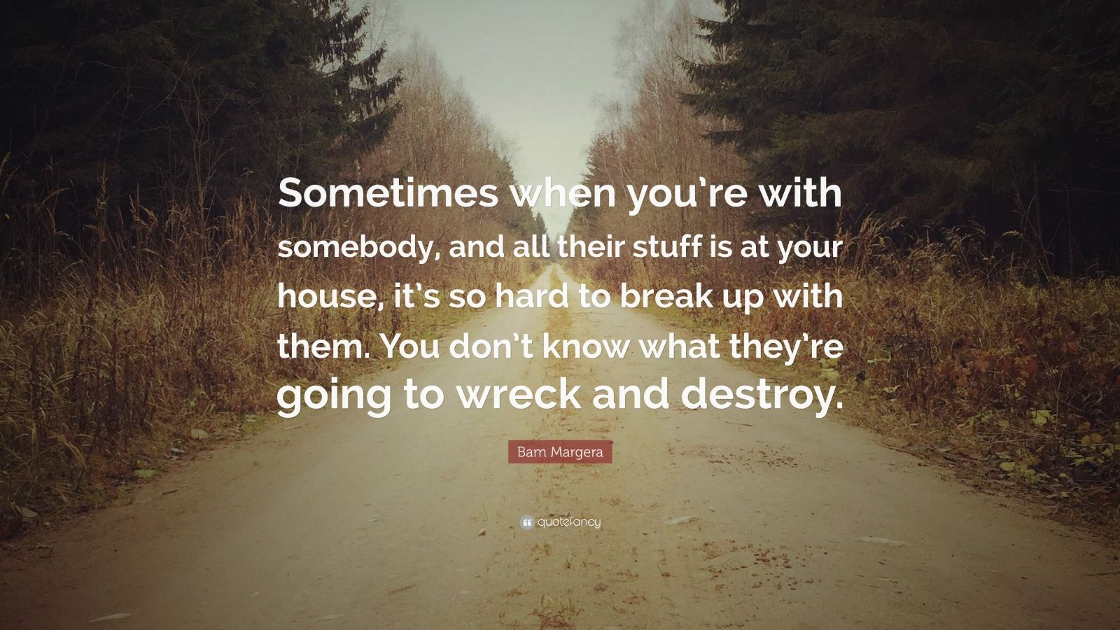 Bam Margera Quote Sometimes When You Re With Somebody And All Their Stuff Is At Your House