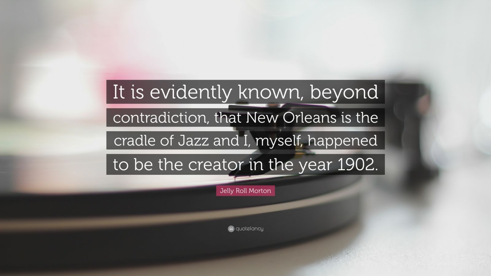 Jelly Roll Morton Quote It Is Evidently Known Beyond Contradiction That New Orleans Is The