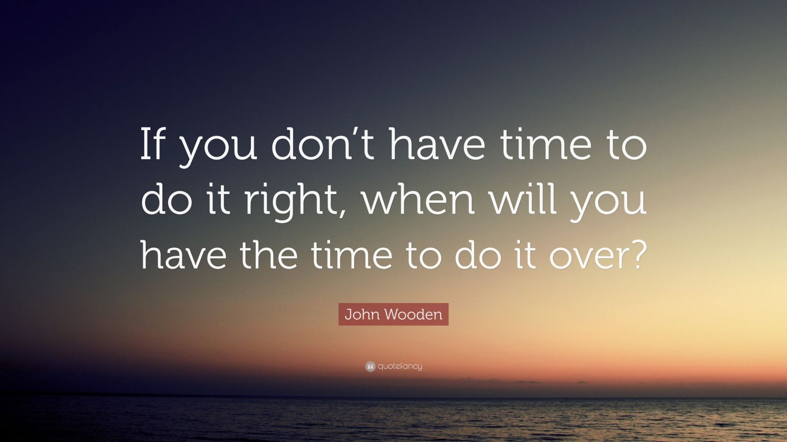 John Wooden Quote If You Don T Have Time To Do It Right