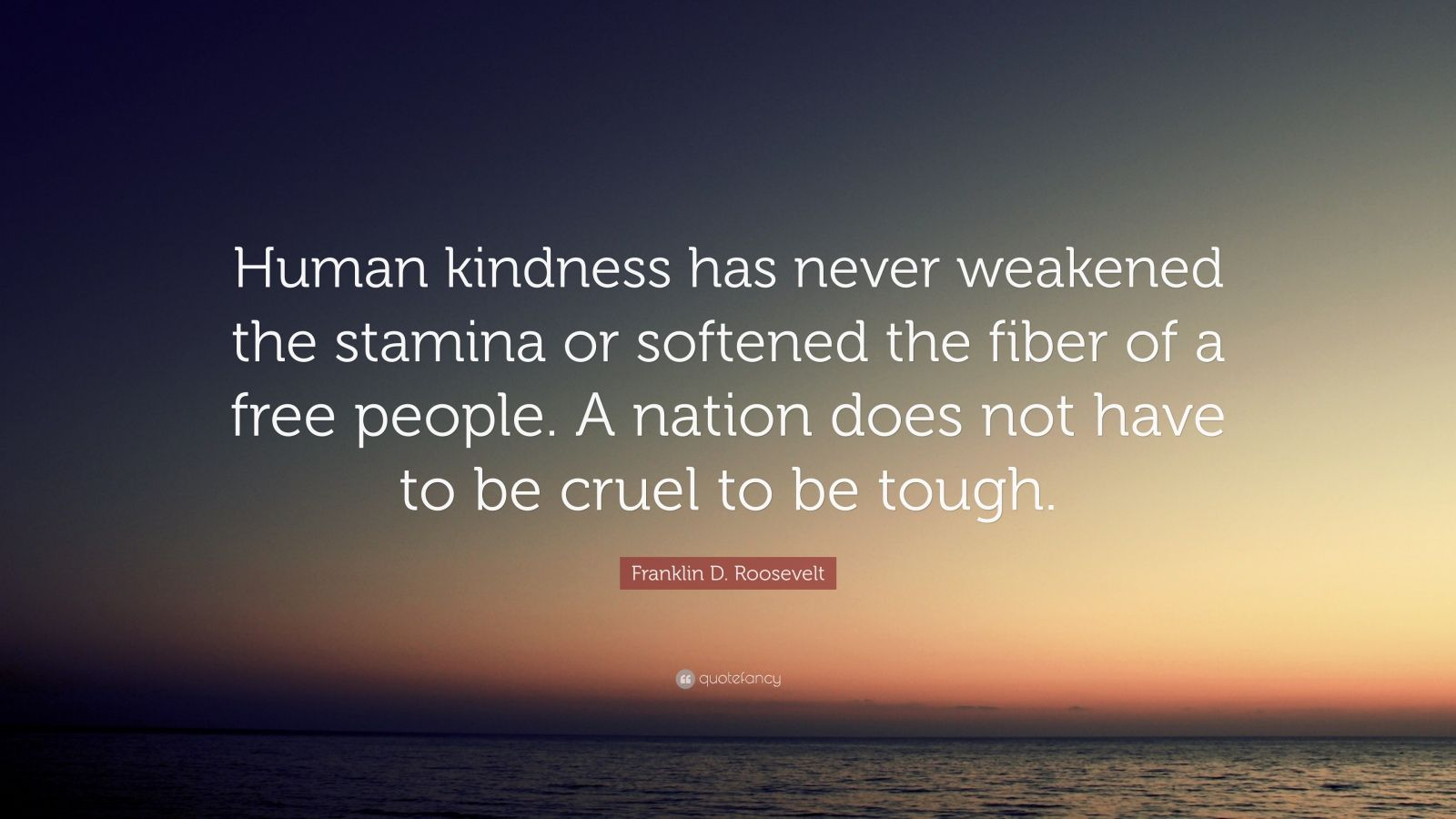 Franklin D Roosevelt Quote Human Kindness Has Never