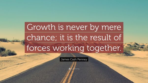 """James Cash Penney Quote: """"Growth is never by mere chance; it is the result of forces working together."""""""