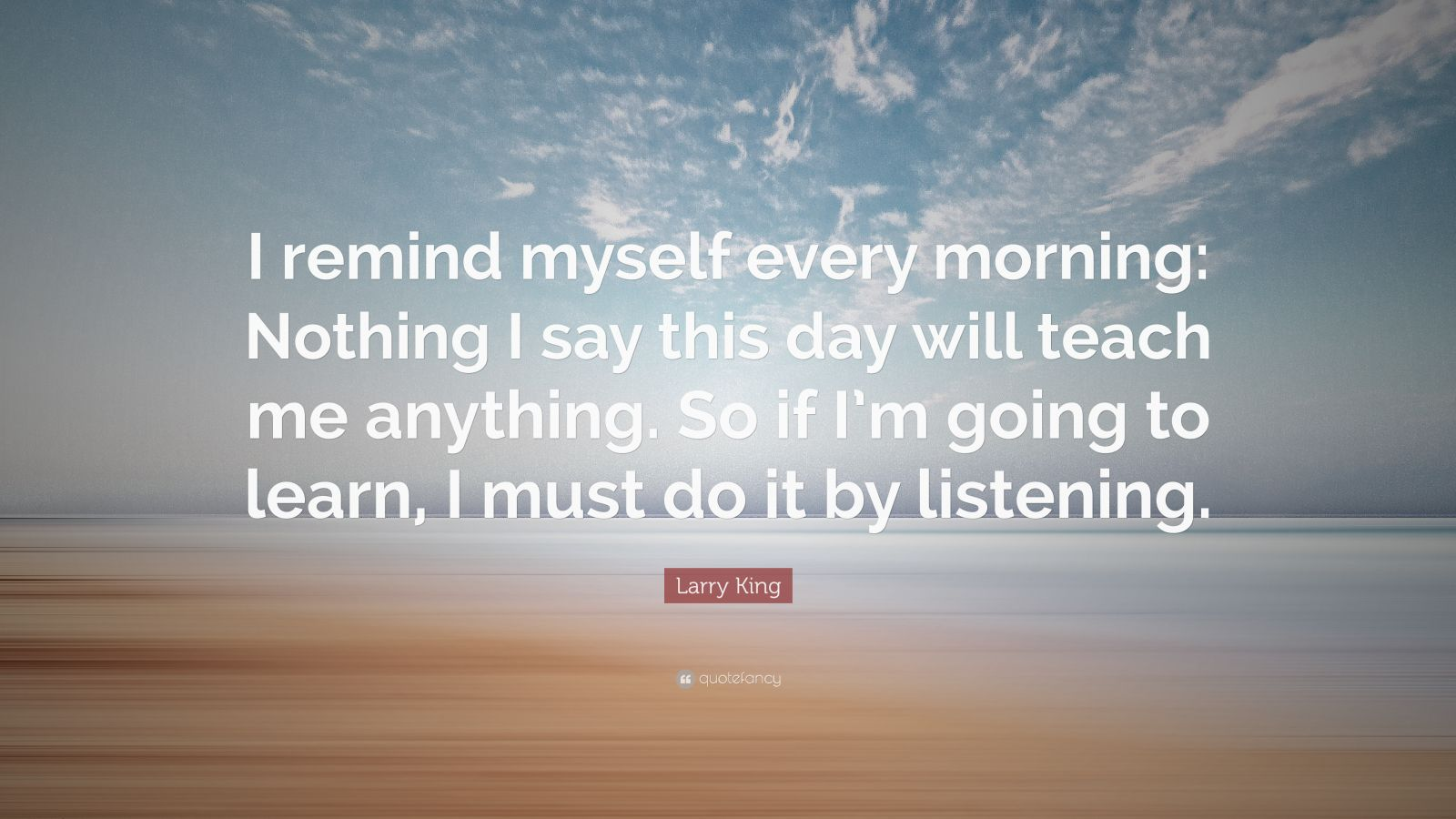 Larry King Quote I Remind Myself Every Morning Nothing I Say This Day Will Teach Me Anything